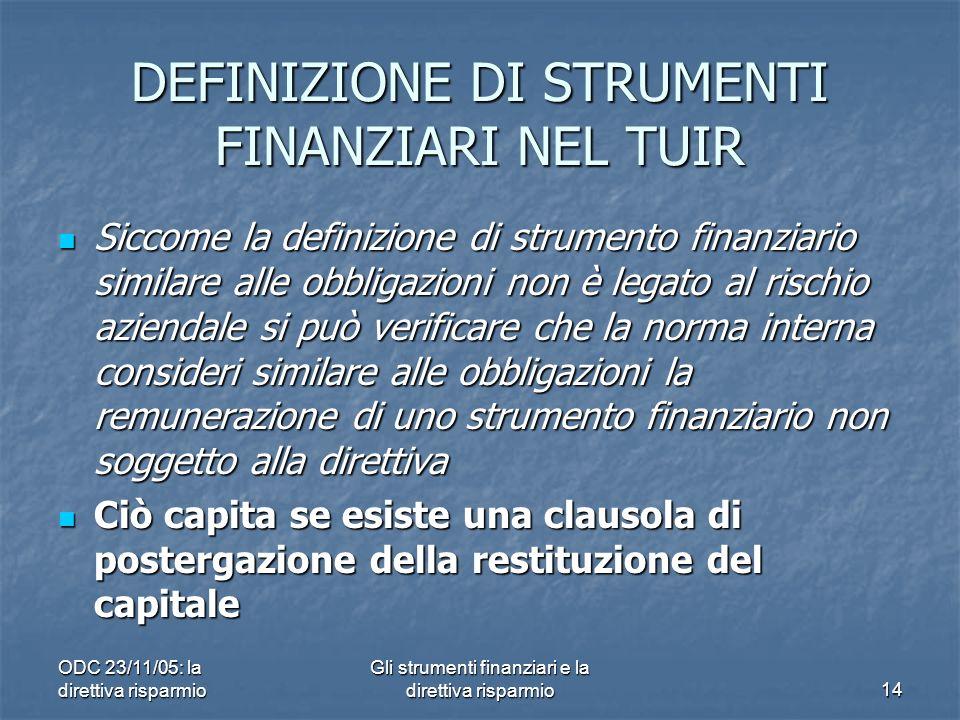 ODC 23/11/05: la direttiva risparmio Gli strumenti finanziari e la direttiva risparmio14 DEFINIZIONE DI STRUMENTI FINANZIARI NEL TUIR Siccome la definizione di strumento finanziario similare alle obbligazioni non è legato al rischio aziendale si può verificare che la norma interna consideri similare alle obbligazioni la remunerazione di uno strumento finanziario non soggetto alla direttiva Siccome la definizione di strumento finanziario similare alle obbligazioni non è legato al rischio aziendale si può verificare che la norma interna consideri similare alle obbligazioni la remunerazione di uno strumento finanziario non soggetto alla direttiva Ciò capita se esiste una clausola di postergazione della restituzione del capitale Ciò capita se esiste una clausola di postergazione della restituzione del capitale