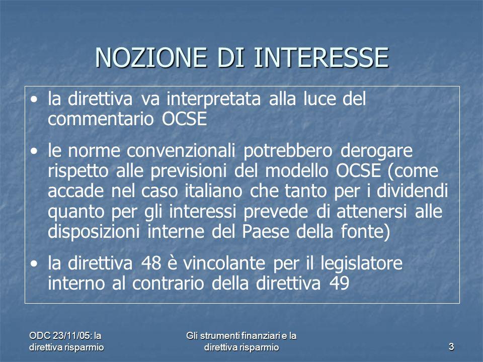 ODC 23/11/05: la direttiva risparmio Gli strumenti finanziari e la direttiva risparmio3 NOZIONE DI INTERESSE la direttiva va interpretata alla luce del commentario OCSE le norme convenzionali potrebbero derogare rispetto alle previsioni del modello OCSE (come accade nel caso italiano che tanto per i dividendi quanto per gli interessi prevede di attenersi alle disposizioni interne del Paese della fonte) la direttiva 48 è vincolante per il legislatore interno al contrario della direttiva 49