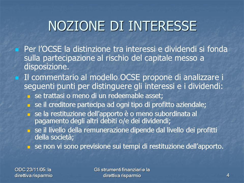 ODC 23/11/05: la direttiva risparmio Gli strumenti finanziari e la direttiva risparmio4 NOZIONE DI INTERESSE Per lOCSE la distinzione tra interessi e dividendi si fonda sulla partecipazione al rischio del capitale messo a disposizione.