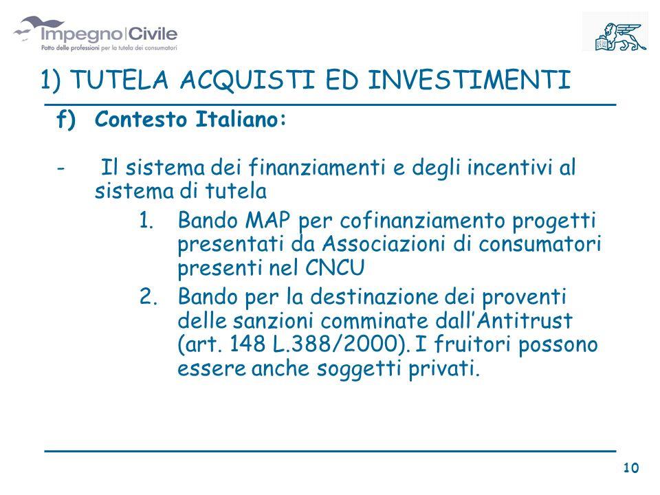 f)Contesto Italiano: - Il sistema dei finanziamenti e degli incentivi al sistema di tutela 1.Bando MAP per cofinanziamento progetti presentati da Associazioni di consumatori presenti nel CNCU 2.Bando per la destinazione dei proventi delle sanzioni comminate dallAntitrust (art.