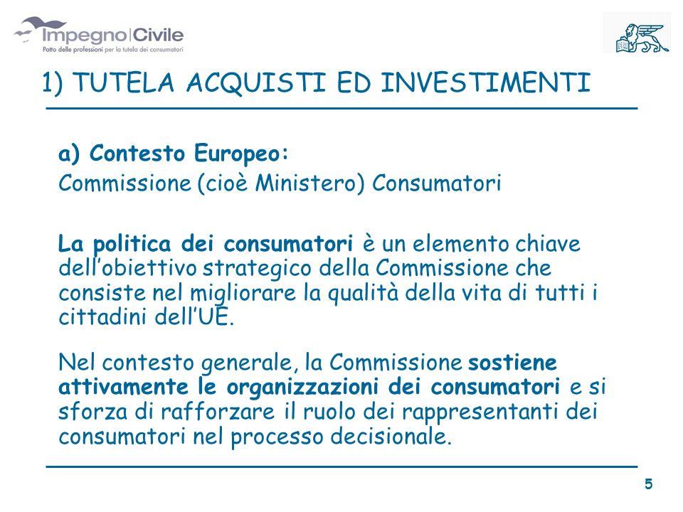 a) Contesto Europeo: Commissione (cioè Ministero) Consumatori La politica dei consumatori è un elemento chiave dellobiettivo strategico della Commissione che consiste nel migliorare la qualità della vita di tutti i cittadini dellUE.