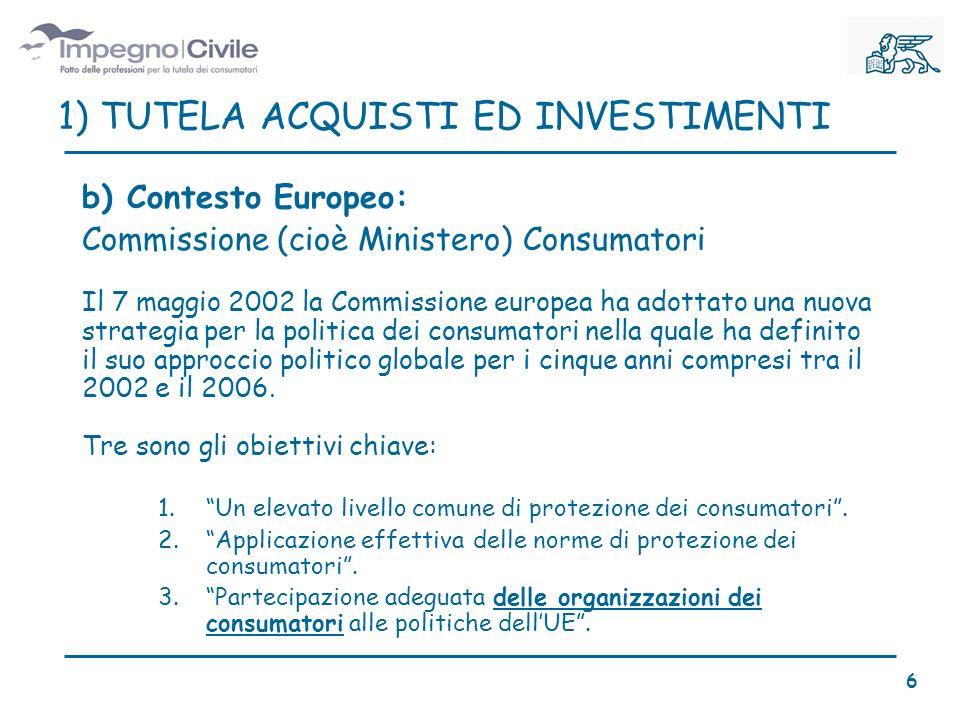 b) Contesto Europeo: Commissione (cioè Ministero) Consumatori Il 7 maggio 2002 la Commissione europea ha adottato una nuova strategia per la politica dei consumatori nella quale ha definito il suo approccio politico globale per i cinque anni compresi tra il 2002 e il 2006.