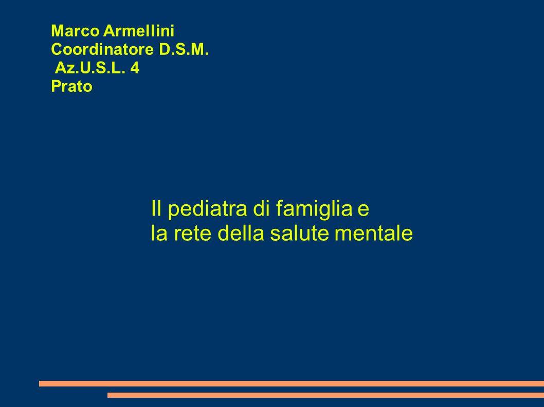 Marco Armellini Coordinatore D.S.M. Az.U.S.L. 4 Prato Il pediatra di famiglia e la rete della salute mentale