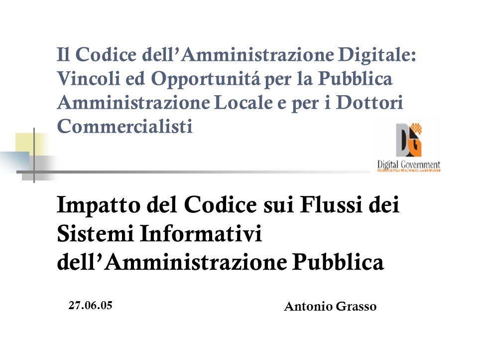 Il Codice dellAmministrazione Digitale: Vincoli ed Opportunitá per la Pubblica Amministrazione Locale e per i Dottori Commercialisti Impatto del Codice sui Flussi dei Sistemi Informativi dellAmministrazione Pubblica 27.06.05 Antonio Grasso