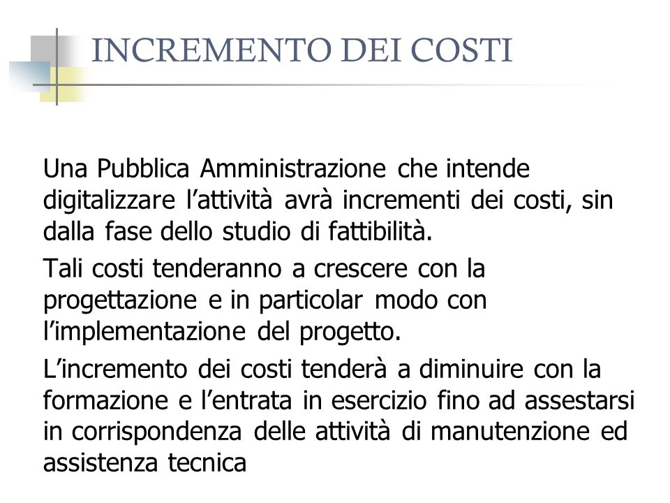 INCREMENTO DEI COSTI Una Pubblica Amministrazione che intende digitalizzare lattività avrà incrementi dei costi, sin dalla fase dello studio di fattibilità.