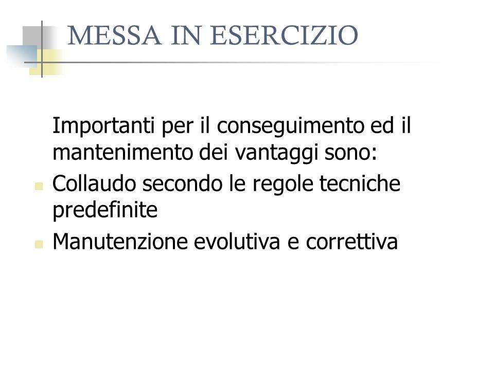 MESSA IN ESERCIZIO Importanti per il conseguimento ed il mantenimento dei vantaggi sono: Collaudo secondo le regole tecniche predefinite Manutenzione evolutiva e correttiva