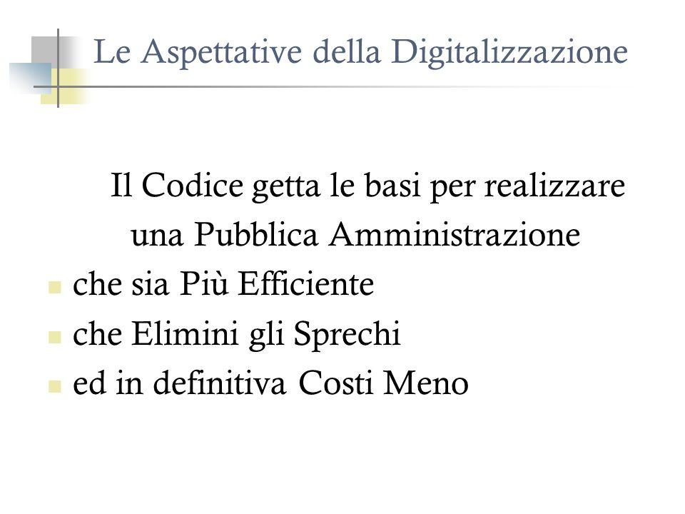 Le Aspettative della Digitalizzazione Il Codice getta le basi per realizzare una Pubblica Amministrazione che sia Più Efficiente che Elimini gli Sprechi ed in definitiva Costi Meno