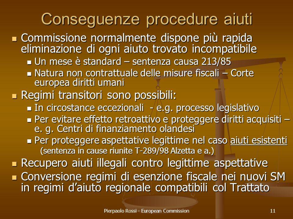 Pierpaolo Rossi - European Commission11 Conseguenze procedure aiuti Commissione normalmente dispone più rapida eliminazione di ogni aiuto trovato inco