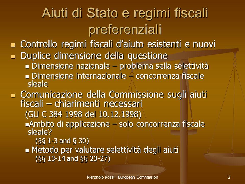 Pierpaolo Rossi - European Commission3 Analisi esistenza aiuto Definzione obiettiva ed unitaria con criteri cumulativi individuati dalla giurisprudenza Definzione obiettiva ed unitaria con criteri cumulativi individuati dalla giurisprudenza – non discrezionalità Commissione Definizione basata esclusivamente sugli effetti (Sentenza C-173/73 Italia/Com del 2.7.74) Definizione basata esclusivamente sugli effetti (Sentenza C-173/73 Italia/Com del 2.7.74) - analisi: ma basta perturbare lequilibrio dellesistente struttura dei costi dimpresa Compatibilità Compatibilità – discrezionalità Commissione: considerazioni fondate su criteri di efficiency ed equity