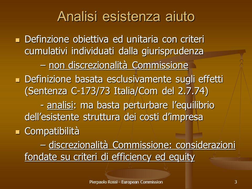 Pierpaolo Rossi - European Commission4 Analisi di compatibilità AIUTI COMPATIBILI: obj comuniAIUTI AL FUNZ.MTO 87(2)(a): aiuti sociali a consumatori 87(2)(b): aiuti per calamità naturali 87(2)(c): aiuti divisione economica Germania 87(3)(a): regioni con tenore vita basso 87(3)(b): realizzare importante progetto di comune interesse o rimedio perturbazione economica 87(3)(c): facilitare sviluppo attività o regioni se non altera scambi in modo contrario ad interesse comune 87(3)(d): promuovere cultura, patrimonio 87(3)(e): altre categorie che il Consiglio determina a maggioranza qualificata Riduzione spese correnti + non legato ad investimento nuovo/iniziale Aiuto al funz.