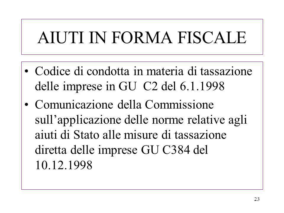 23 AIUTI IN FORMA FISCALE Codice di condotta in materia di tassazione delle imprese in GU C2 del 6.1.1998 Comunicazione della Commissione sullapplicazione delle norme relative agli aiuti di Stato alle misure di tassazione diretta delle imprese GU C384 del 10.12.1998