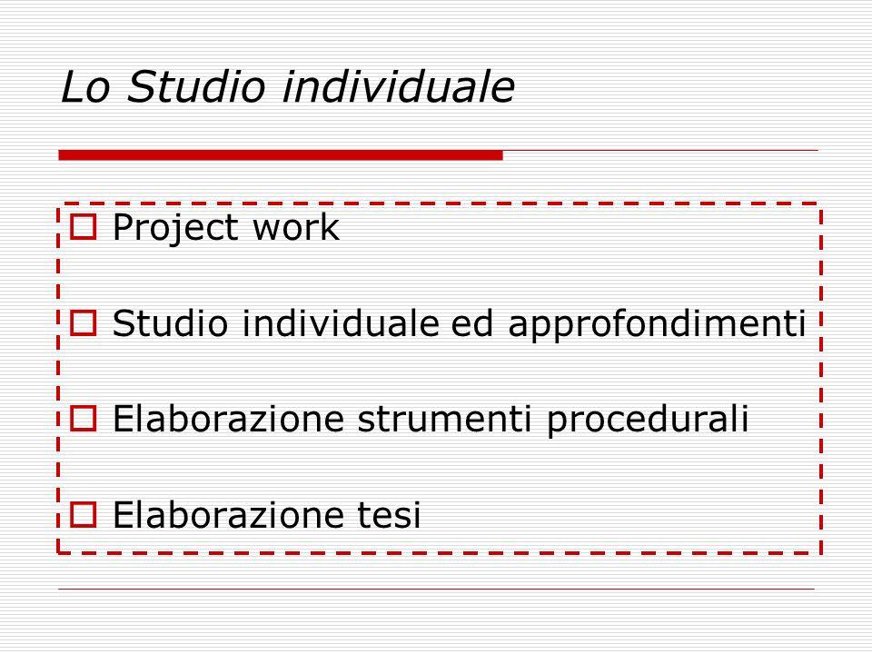 Lo Studio individuale Project work Studio individuale ed approfondimenti Elaborazione strumenti procedurali Elaborazione tesi