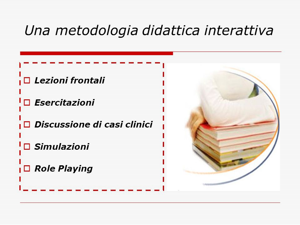 Una metodologia didattica interattiva Lezioni frontali Esercitazioni Discussione di casi clinici Simulazioni Role Playing