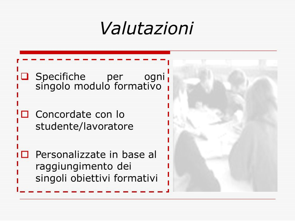 Valutazioni Specifiche per ogni singolo modulo formativo Concordate con lo studente/lavoratore Personalizzate in base al raggiungimento dei singoli ob