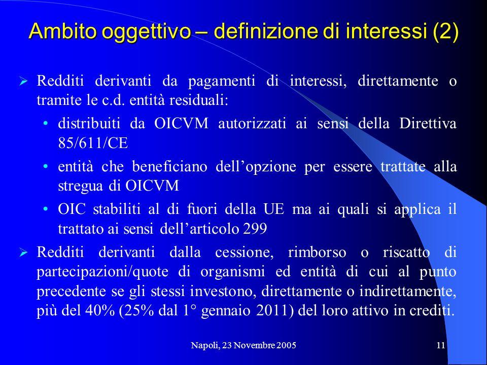 Napoli, 23 Novembre 200511 Ambito oggettivo – definizione di interessi (2) Redditi derivanti da pagamenti di interessi, direttamente o tramite le c.d.