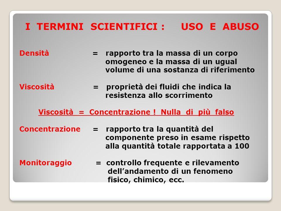 I TERMINI SCIENTIFICI : USO E ABUSO Densità = rapporto tra la massa di un corpo omogeneo e la massa di un ugual volume di una sostanza di riferimento