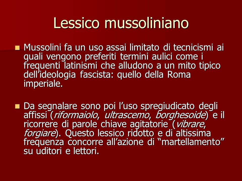 Lessico mussoliniano Mussolini fa un uso assai limitato di tecnicismi ai quali vengono preferiti termini aulici come i frequenti latinismi che alludon