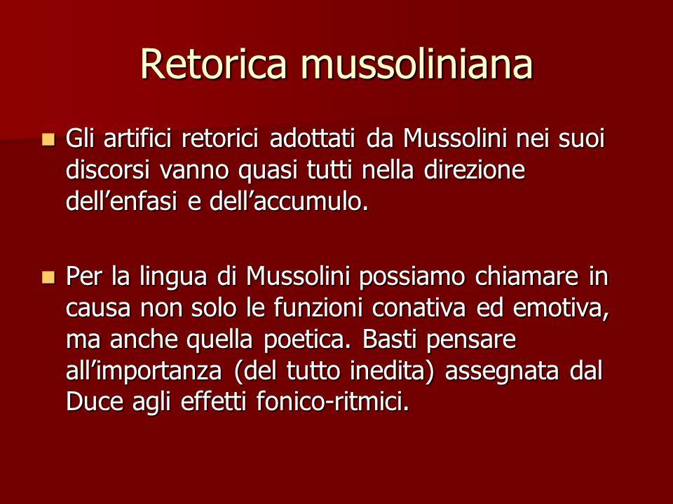 Retorica mussoliniana Gli artifici retorici adottati da Mussolini nei suoi discorsi vanno quasi tutti nella direzione dellenfasi e dellaccumulo. Gli a
