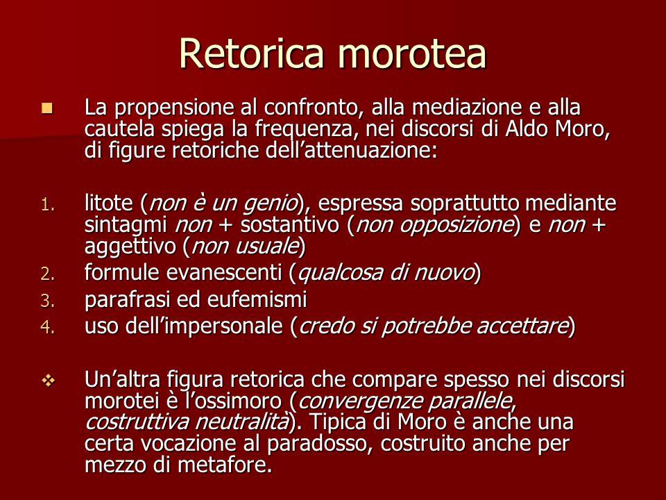 Retorica morotea La propensione al confronto, alla mediazione e alla cautela spiega la frequenza, nei discorsi di Aldo Moro, di figure retoriche della