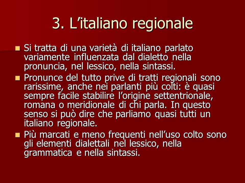 3. Litaliano regionale Si tratta di una varietà di italiano parlato variamente influenzata dal dialetto nella pronuncia, nel lessico, nella sintassi.