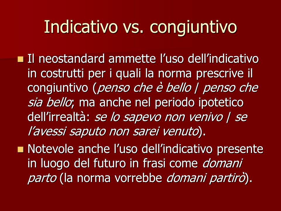 Indicativo vs. congiuntivo Il neostandard ammette luso dellindicativo in costrutti per i quali la norma prescrive il congiuntivo (penso che è bello /