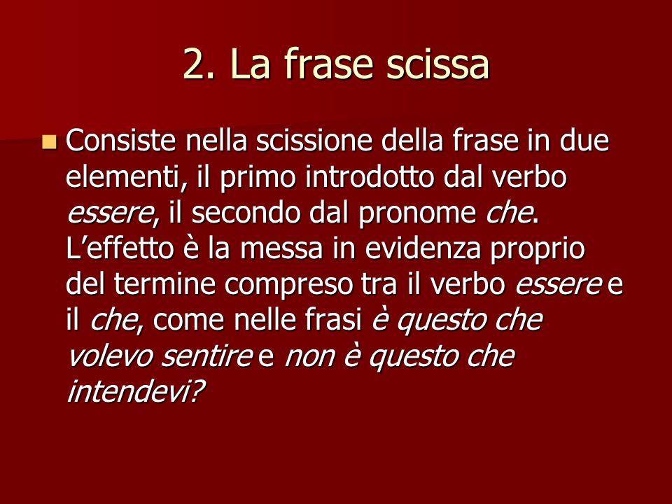 2. La frase scissa Consiste nella scissione della frase in due elementi, il primo introdotto dal verbo essere, il secondo dal pronome che. Leffetto è