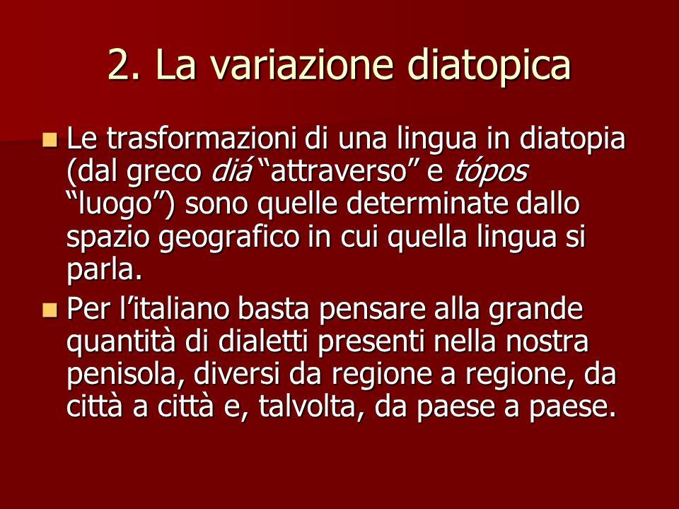 2. La variazione diatopica Le trasformazioni di una lingua in diatopia (dal greco diá attraverso e tópos luogo) sono quelle determinate dallo spazio g