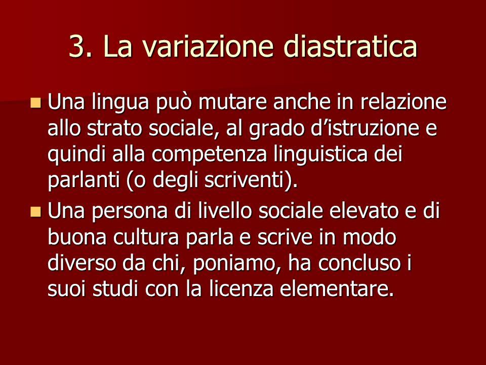 3. La variazione diastratica Una lingua può mutare anche in relazione allo strato sociale, al grado distruzione e quindi alla competenza linguistica d