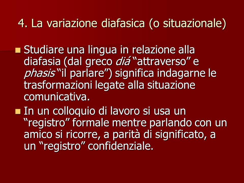 4. La variazione diafasica (o situazionale) Studiare una lingua in relazione alla diafasia (dal greco diá attraverso e phasis il parlare) significa in