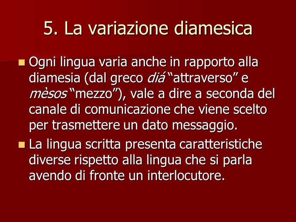 5. La variazione diamesica Ogni lingua varia anche in rapporto alla diamesia (dal greco diá attraverso e mèsos mezzo), vale a dire a seconda del canal