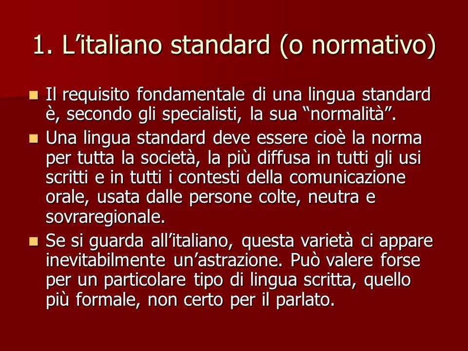 1. Litaliano standard (o normativo) Il requisito fondamentale di una lingua standard è, secondo gli specialisti, la sua normalità. Il requisito fondam