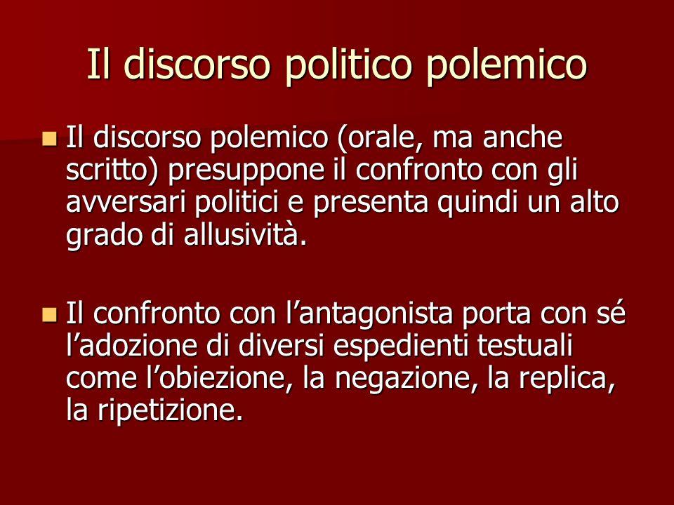 Il discorso politico polemico Il discorso polemico (orale, ma anche scritto) presuppone il confronto con gli avversari politici e presenta quindi un a