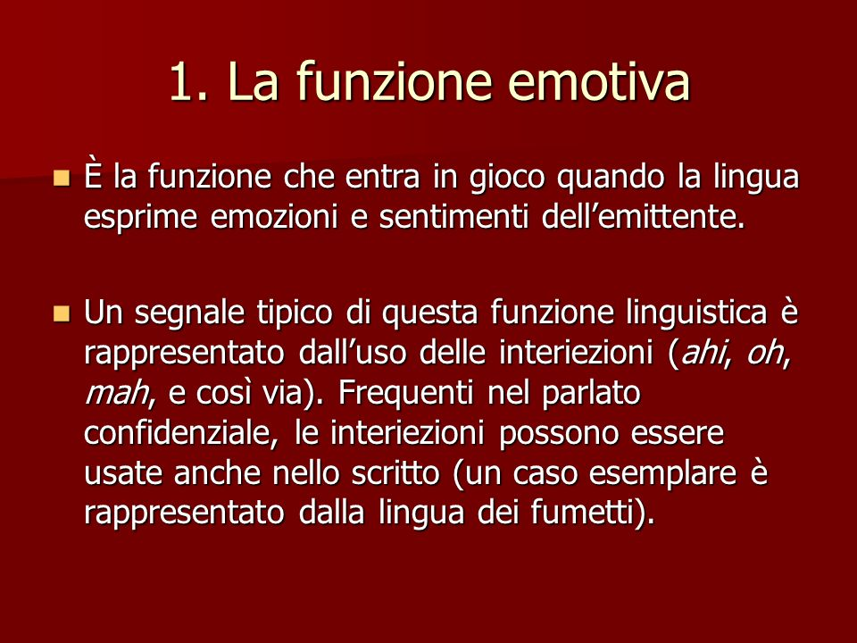 1. La funzione emotiva È la funzione che entra in gioco quando la lingua esprime emozioni e sentimenti dellemittente. È la funzione che entra in gioco