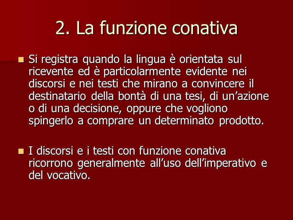 2. La funzione conativa Si registra quando la lingua è orientata sul ricevente ed è particolarmente evidente nei discorsi e nei testi che mirano a con