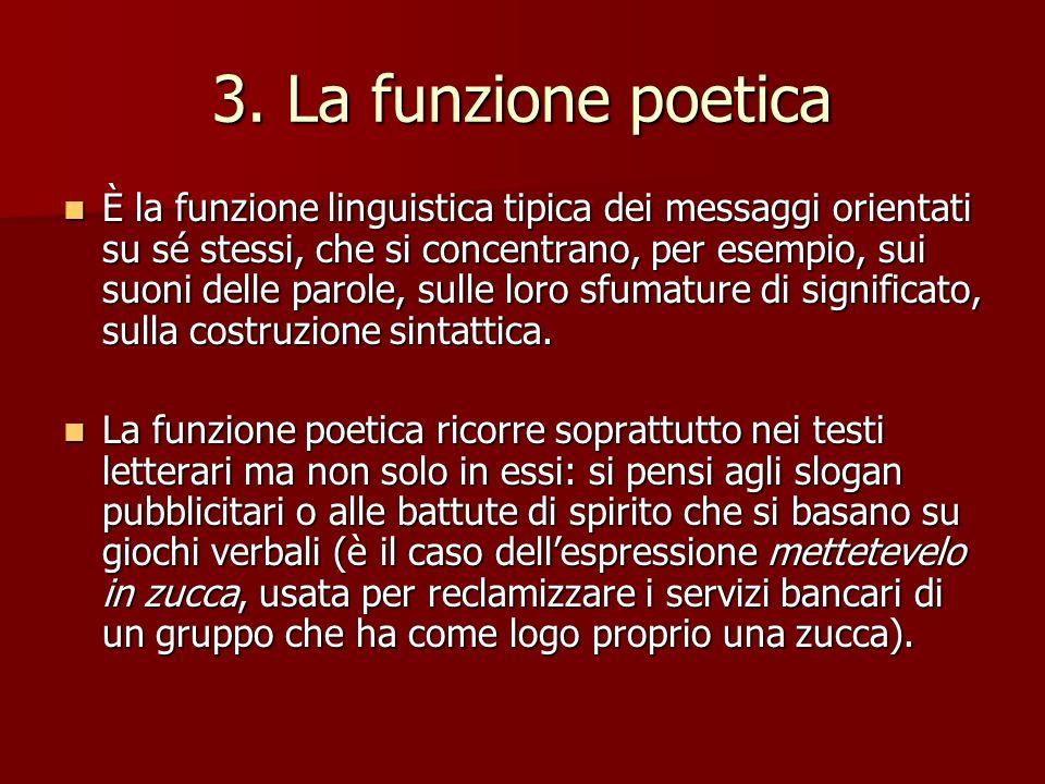 3. La funzione poetica È la funzione linguistica tipica dei messaggi orientati su sé stessi, che si concentrano, per esempio, sui suoni delle parole,