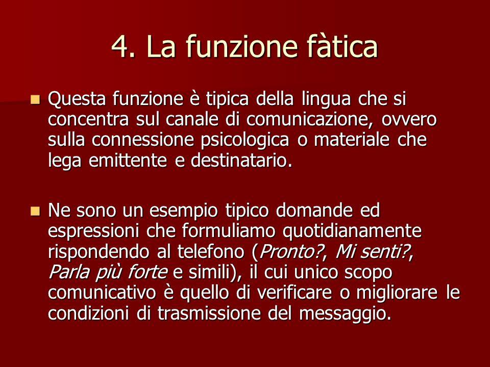 4. La funzione fàtica Questa funzione è tipica della lingua che si concentra sul canale di comunicazione, ovvero sulla connessione psicologica o mater