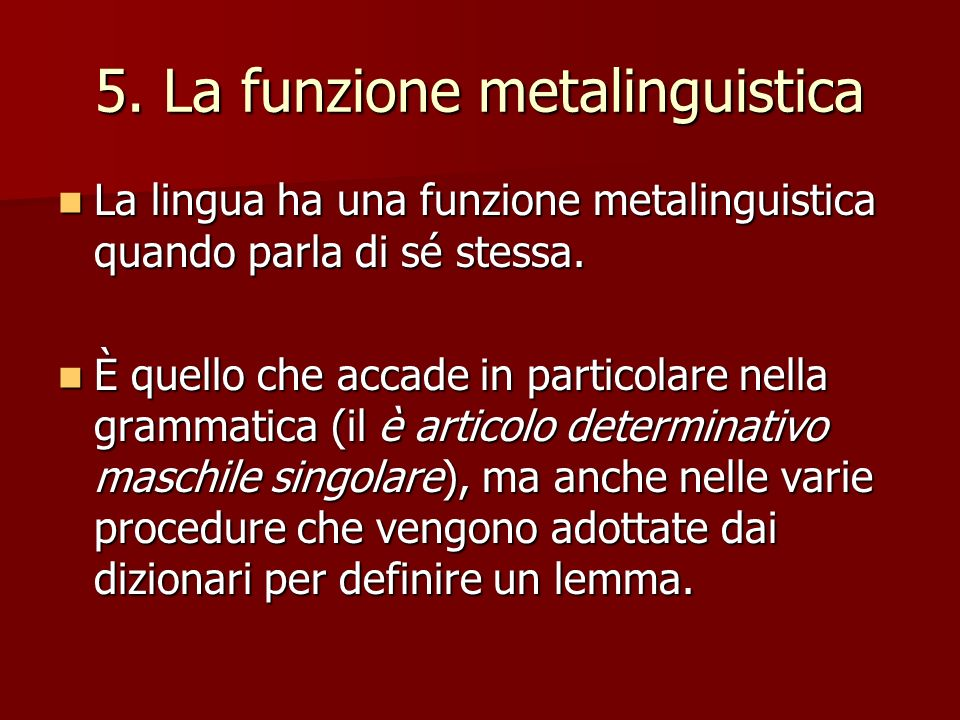 5. La funzione metalinguistica La lingua ha una funzione metalinguistica quando parla di sé stessa. La lingua ha una funzione metalinguistica quando p