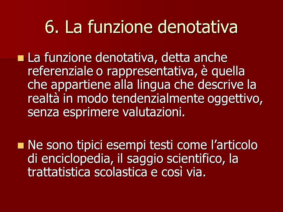 6. La funzione denotativa La funzione denotativa, detta anche referenziale o rappresentativa, è quella che appartiene alla lingua che descrive la real