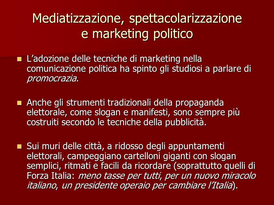 Mediatizzazione, spettacolarizzazione e marketing politico Ladozione delle tecniche di marketing nella comunicazione politica ha spinto gli studiosi a