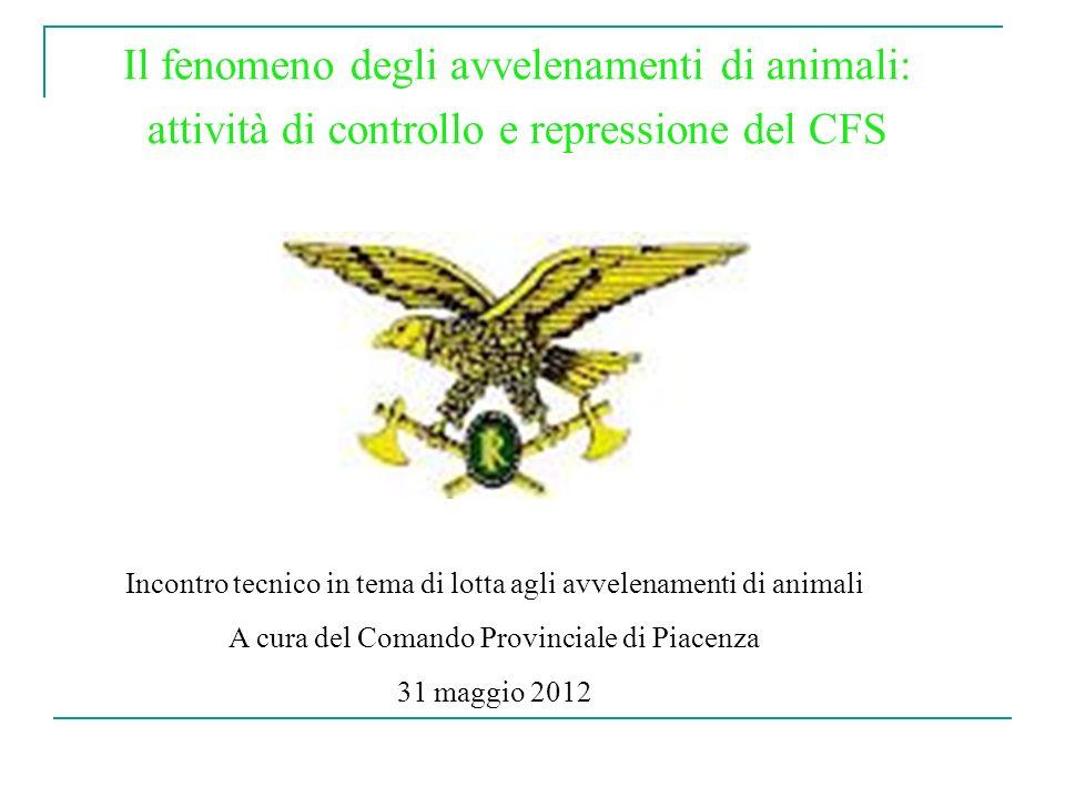 Il fenomeno degli avvelenamenti di animali: attività di controllo e repressione del CFS Incontro tecnico in tema di lotta agli avvelenamenti di animali A cura del Comando Provinciale di Piacenza 31 maggio 2012
