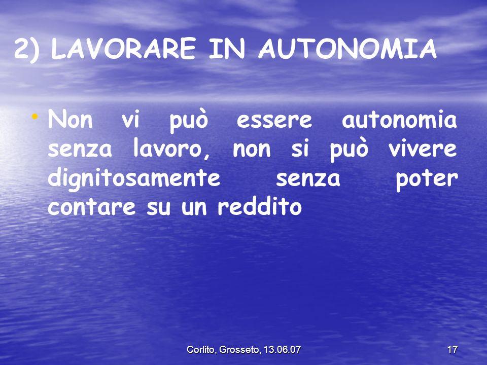 Corlito, Grosseto, 13.06.0717 2) LAVORARE IN AUTONOMIA Non vi può essere autonomia senza lavoro, non si può vivere dignitosamente senza poter contare