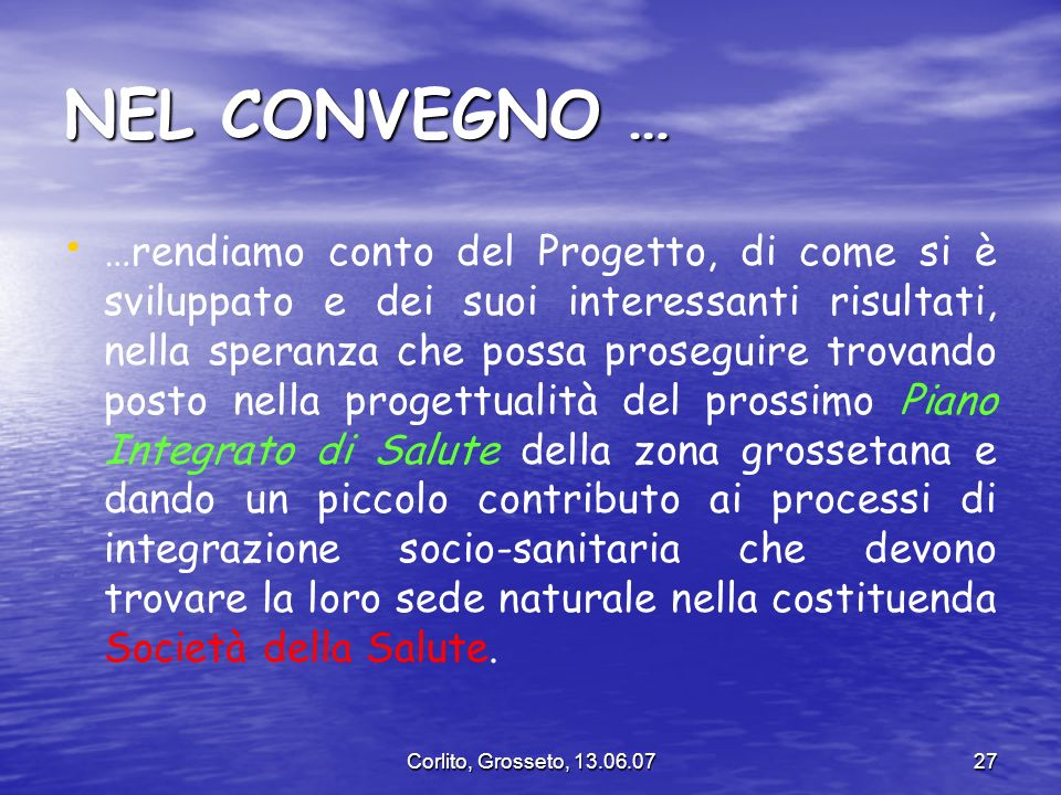 Corlito, Grosseto, 13.06.0727 NEL CONVEGNO … …rendiamo conto del Progetto, di come si è sviluppato e dei suoi interessanti risultati, nella speranza c