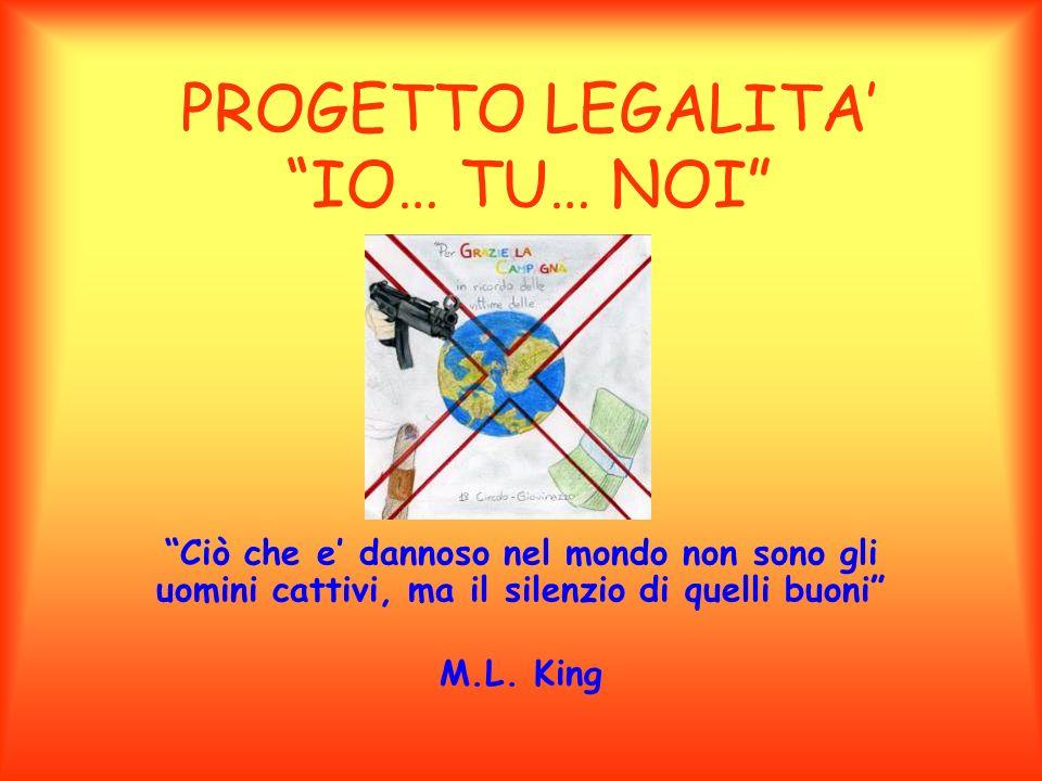 PROGETTO LEGALITA IO… TU… NOI Ciò che e dannoso nel mondo non sono gli uomini cattivi, ma il silenzio di quelli buoni M.L. King