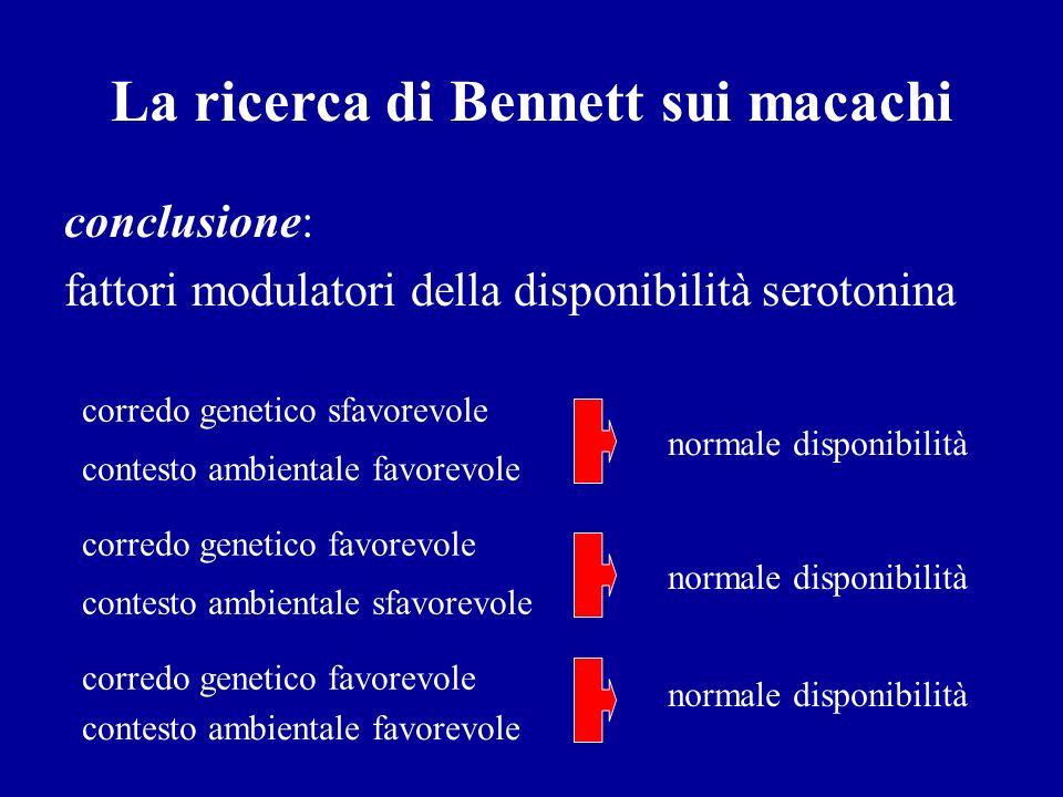 La ricerca di Bennett sui macachi conclusione: fattori modulatori della disponibilità serotonina corredo genetico sfavorevole contesto ambientale favo