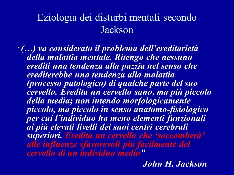 Eziologia dei disturbi mentali secondo Jackson (…) va considerato il problema dellereditarietà della malattia mentale. Ritengo che nessuno erediti una