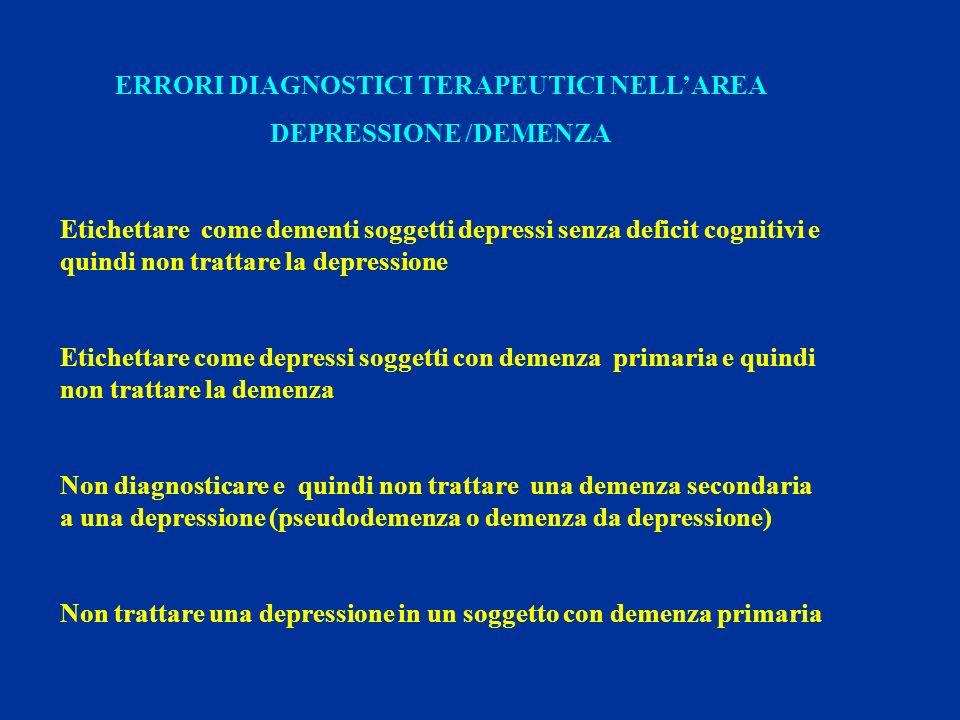 ERRORI DIAGNOSTICI TERAPEUTICI NELLAREA DEPRESSIONE /DEMENZA Etichettare come dementi soggetti depressi senza deficit cognitivi e quindi non trattare