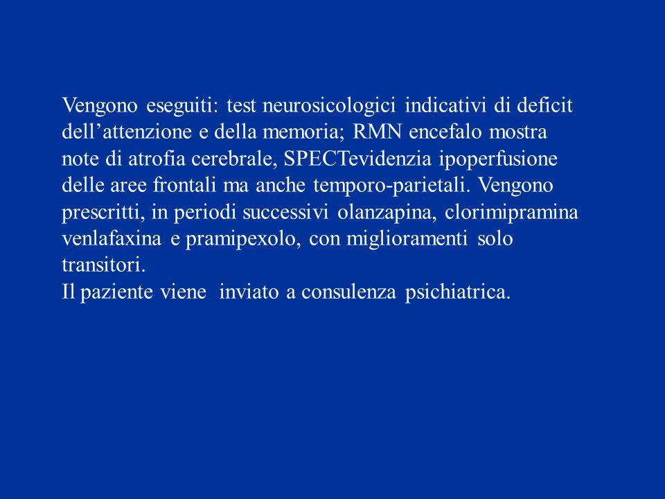 Vengono eseguiti: test neurosicologici indicativi di deficit dellattenzione e della memoria; RMN encefalo mostra note di atrofia cerebrale, SPECTevide