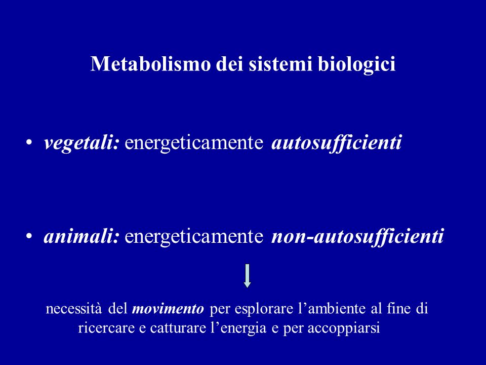 Metabolismo dei sistemi biologici vegetali: energeticamente autosufficienti animali: energeticamente non-autosufficienti necessità del movimento per e