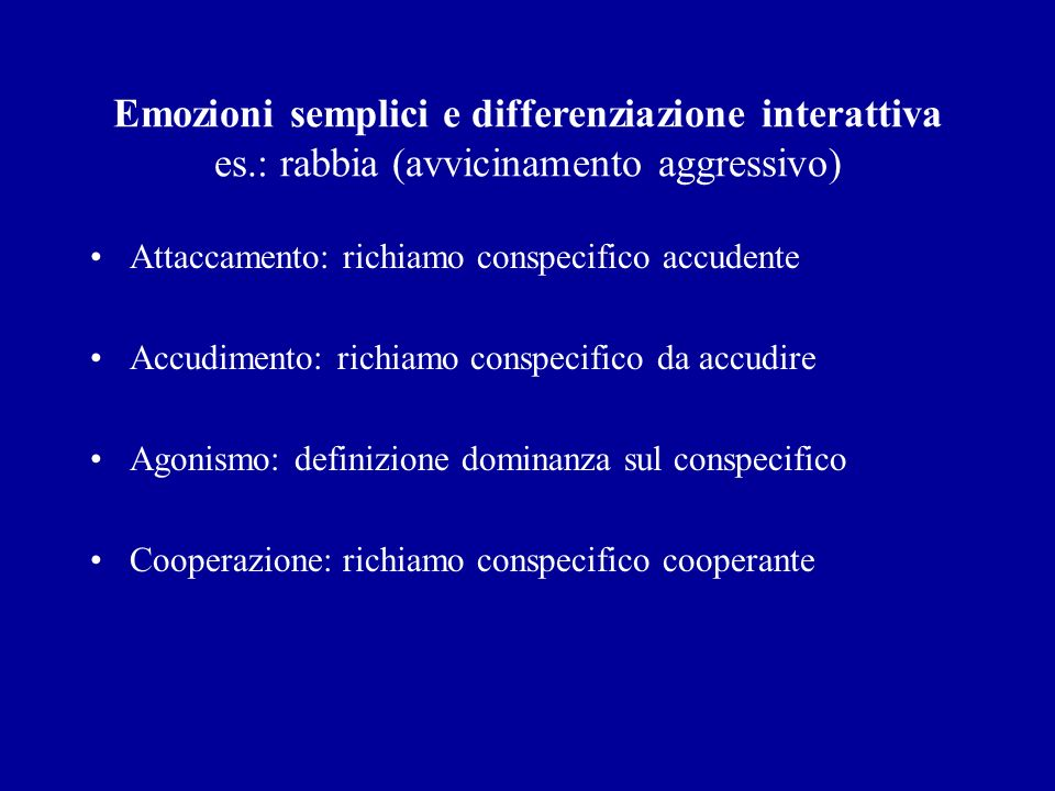 Emozioni semplici e differenziazione interattiva es.: rabbia (avvicinamento aggressivo) Attaccamento: richiamo conspecifico accudente Accudimento: ric