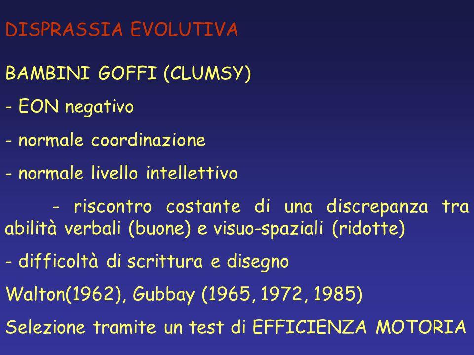 DISPRASSIA EVOLUTIVA BAMBINI GOFFI (CLUMSY) - EON negativo - normale coordinazione - normale livello intellettivo - riscontro costante di una discrepa